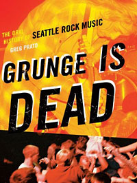 Greg Prato: Grunge Is Dead. The Oral History of Seattle Rock Music