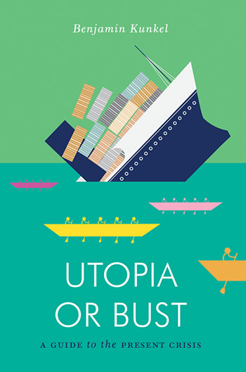 Benjamin Kunkel: Utopia or Bust. A Guide to the Present Crisis.